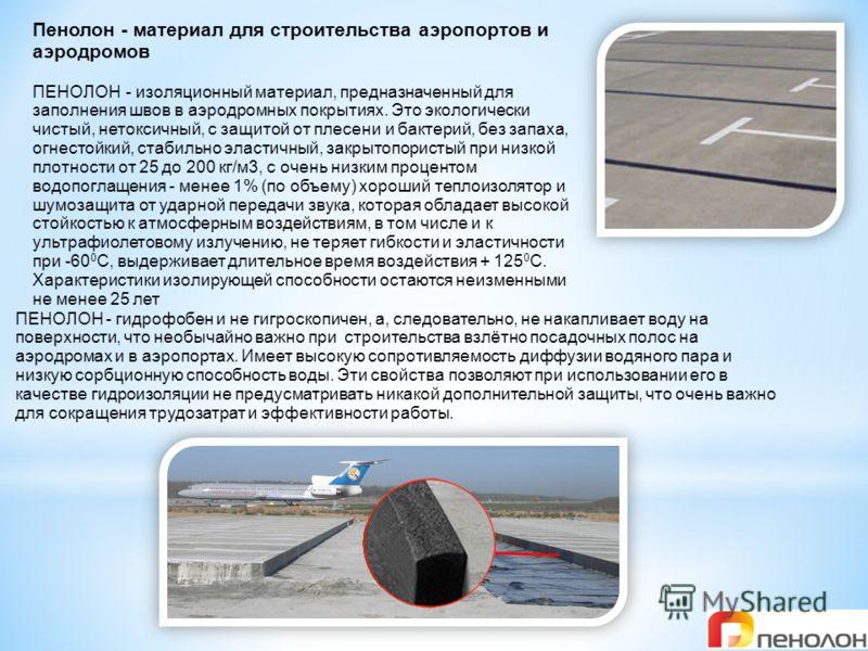 Пенолон - материал для строительства аэропортов и аэродромов ПЕНОЛОН - изоляционный материал, предназначенный для заполнения швов в аэродромных покрытиях. Это экологически чистый, нетоксичный, с защитой от плесени и бактерий, без запаха, огнестойкий,