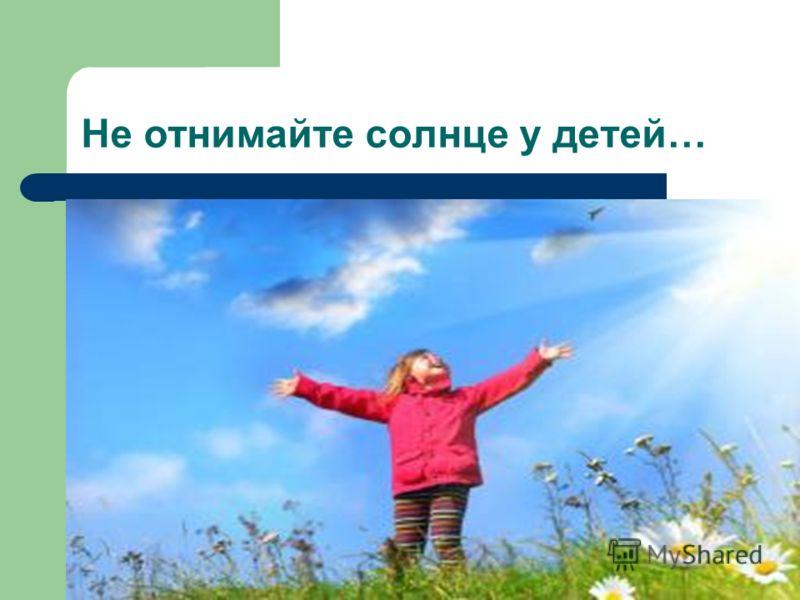 Не отнимайте солнце у детей…