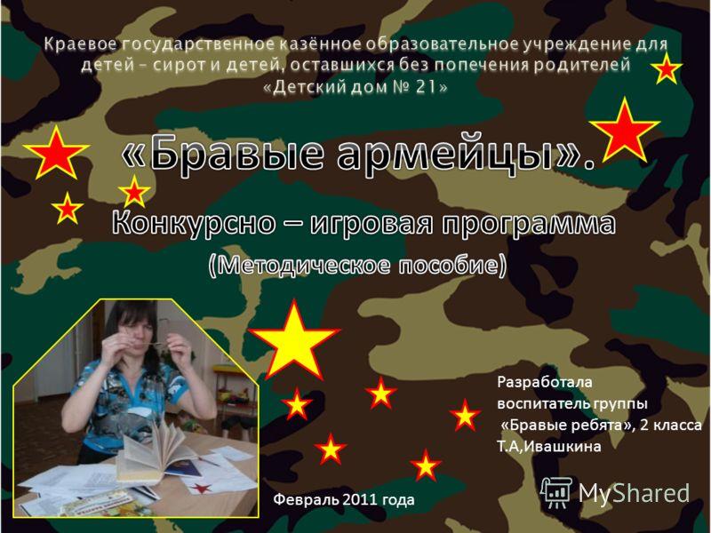 Разработала воспитатель группы «Бравые ребята», 2 класса Т.А,Ивашкина Февраль 2011 года