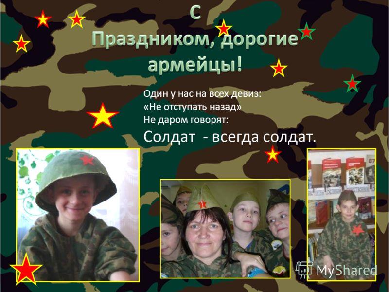 Один у нас на всех девиз: «Не отступать назад» Не даром говорят: Солдат - всегда солдат.