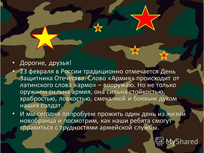 Дорогие, друзья! Дорогие, друзья! 23 февраля в России традиционно отмечается День Защитника Отечества. Слово «Армия» происходит от латинского слова «армо» – вооружаю. Но не только оружием сильна армия, она сильна стойкостью, храбростью, ловкостью, см