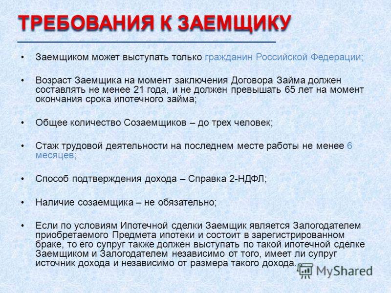 Заемщиком может выступать только гражданин Российской Федерации; Возраст Заемщика на момент заключения Договора Займа должен составлять не менее 21 года, и не должен превышать 65 лет на момент окончания срока ипотечного займа; Общее количество Созаем