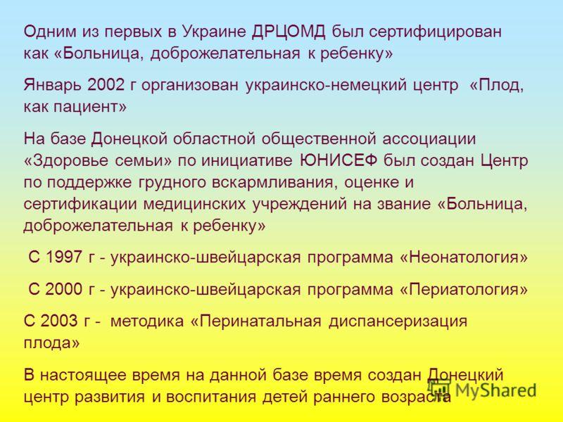 Одним из первых в Украине ДРЦОМД был сертифицирован как «Больница, доброжелательная к ребенку» Январь 2002 г организован украинско-немецкий центр «Плод, как пациент» На базе Донецкой областной общественной ассоциации «Здоровье семьи» по инициативе ЮН