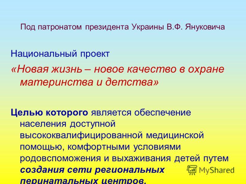 Под патронатом президента Украины В.Ф. Януковича Национальный проект «Новая жизнь – новое качество в охране материнства и детства» Целью которого является обеспечение населения доступной высококвалифицированной медицинской помощью, комфортными услови