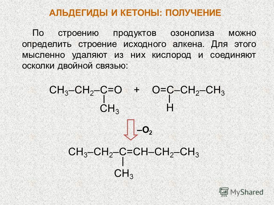 По строению продуктов озонолиза можно определить строение исходного алкена. Для этого мысленно удаляют из них кислород и соединяют осколки двойной связью: CH 3 –CН 2 –С=O + O=C–CH 2 –CH 3 CH 3 H CH 3 –CН 2 –С=CH–CH 2 –CH 3 CH 3 –О2–О2 АЛЬДЕГИДЫ И КЕТ