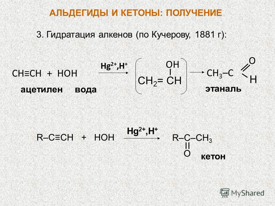 3. Гидратация алкенов (по Кучерову, 1881 г): Hg 2+,H + CHCH + HOH ацетиленвода CH 2 = CH OH CH 3 –C O H этаналь R–CCH + HOH Hg 2+,H + кетон R–C–CH 3 O АЛЬДЕГИДЫ И КЕТОНЫ: ПОЛУЧЕНИЕ