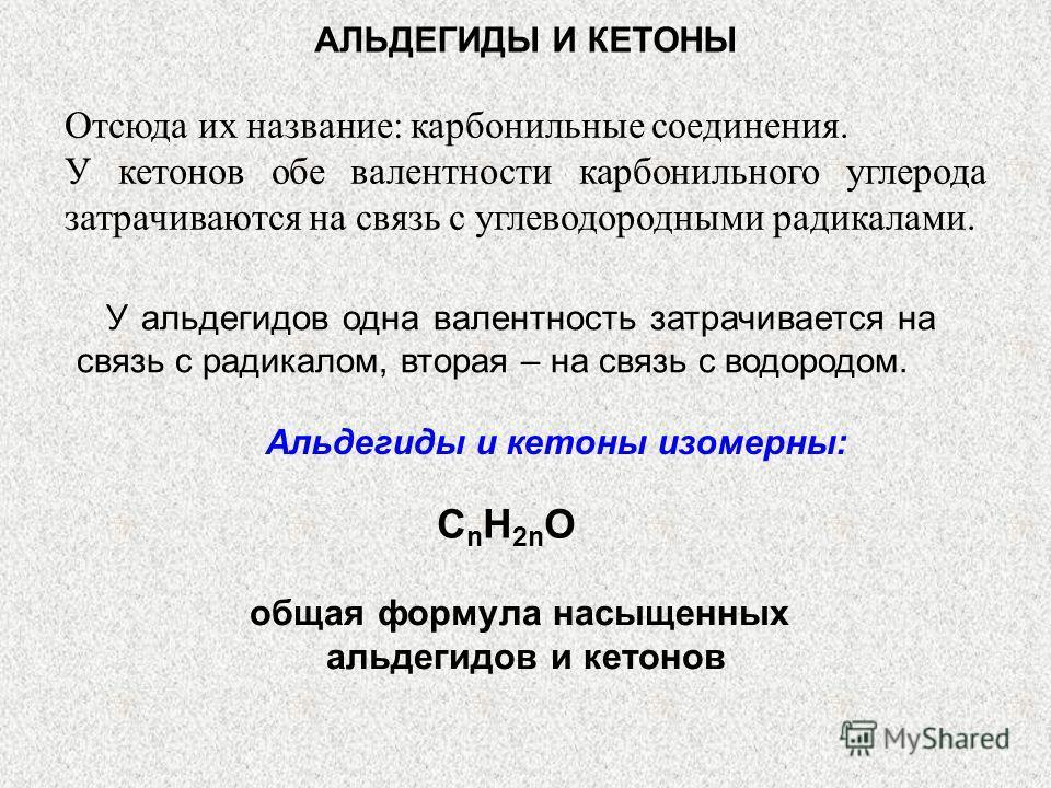 АЛЬДЕГИДЫ И КЕТОНЫ У альдегидов одна валентность затрачивается на связь с радикалом, вторая – на связь с водородом. Альдегиды и кетоны изомерны: CnH2nOCnH2nO общая формула насыщенных альдегидов и кетонов Отсюда их название: карбонильные соединения. У