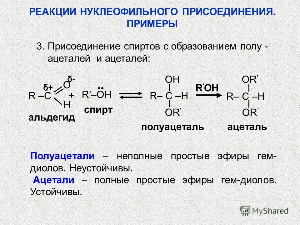 3. Присоединение спиртов с образованием полу - ацеталей и ацеталей: альдегид полуацетальацеталь δ+δ+ δ-δ- R OH спирт R– C –H R–OH OR OH R –C + O H Полуацетали неполные простые эфиры гем- диолов. Неустойчивы. Ацетали полные простые эфиры гем-диолов. У