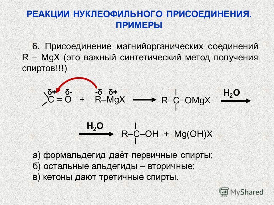 6. Присоединение магнийорганических соединений R – MgX (это важный синтетический метод получения спиртов!!!) δ+ δ- -δ δ+ C = O + R–MgX R–C–OMgX H2OH2O H2OH2O R–C–OH + Mg(OH)X а) формальдегид даёт первичные спирты; б) остальные альдегиды – вторичные;