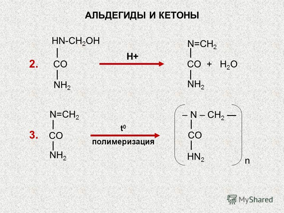 t 0 полимеризация АЛЬДЕГИДЫ И КЕТОНЫ 2. 3. Н+ CO + H 2 O N=CH 2 NH 2 CO HN-CH 2 OH NH 2 HN 2 – N – CH 2 n CO NH 2 N=CH 2 CO