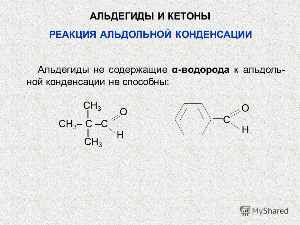 АЛЬДЕГИДЫ И КЕТОНЫ Альдегиды не содержащие α-водорода к альдоль- ной конденсации не способны: CH 3 H O CH 3 – C –C O H C РЕАКЦИЯ АЛЬДОЛЬНОЙ КОНДЕНСАЦИИ