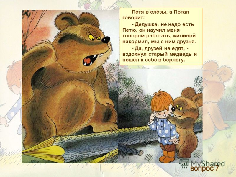 Петя в слёзы, а Потап говорит: - Дедушка, не надо есть Петю, он научил меня топором работать, малиной накормил, мы с ним друзья. - Да, друзей не едят, - вздохнул старый медведь и пошёл к себе в берлогу.