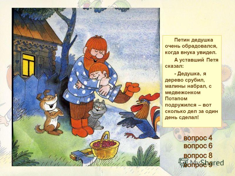 Петин дедушка очень обрадовался, когда внука увидел. А уставший Петя сказал: - Дедушка, я дерево срубил, малины набрал, с медвежонком Потапом подружился – вот сколько дел за один день сделал!