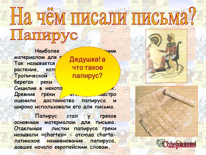 Наиболее древним материалом для письма был папирус. Так называется похожее на тростник растение, которое произрастает в Тропической Африке, Сирии, на берегах реки Иордан, на остове Сицилия в некоторых других местах. Древние греки и египтяне быстро оц