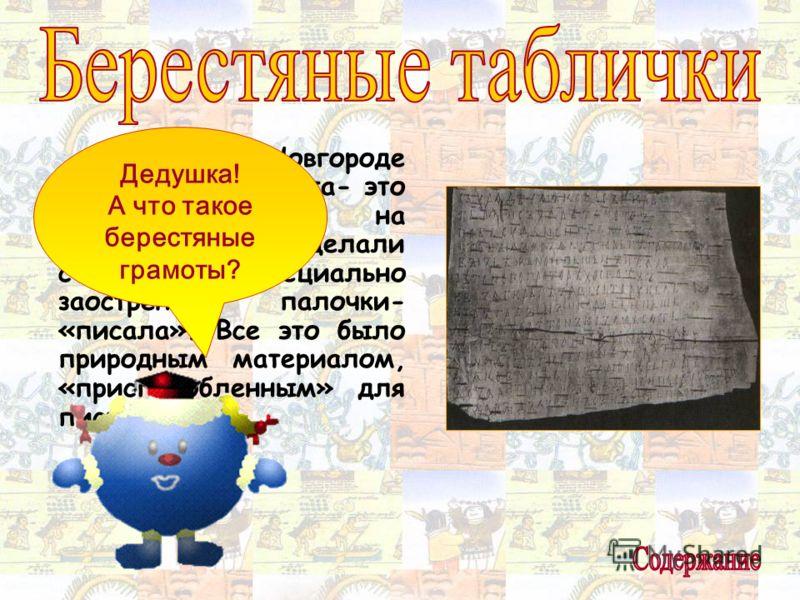В древнем Новгороде в ходу была береста- это березовая кора, на которой надписи делали с помощью специально заостренной палочки- «писала». Все это было природным материалом, «приспособленным» для письма. Дедушка! А что такое берестяные грамоты?