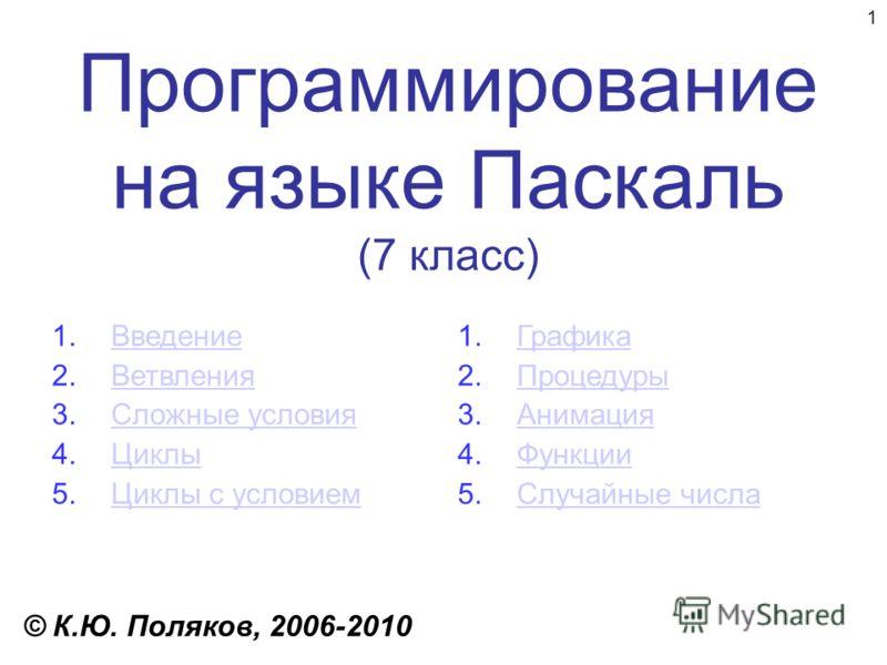 1 Программирование на языке Паскаль (7 класс) © К.Ю. Поляков, 2006-2010 1.ВведениеВведение 2.ВетвленияВетвления 3.Сложные условияСложные условия 4.ЦиклыЦиклы 5.Циклы с условиемЦиклы с условием 1.ГрафикаГрафика 2.ПроцедурыПроцедуры 3.АнимацияАнимация