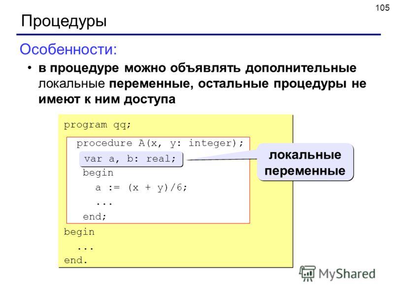 105 Процедуры Особенности: в процедуре можно объявлять дополнительные локальные переменные, остальные процедуры не имеют к ним доступа program qq; procedure A(x, y: integer); var a, b: real; begin a := (x + y)/6;... end; begin... end. procedure A(x,