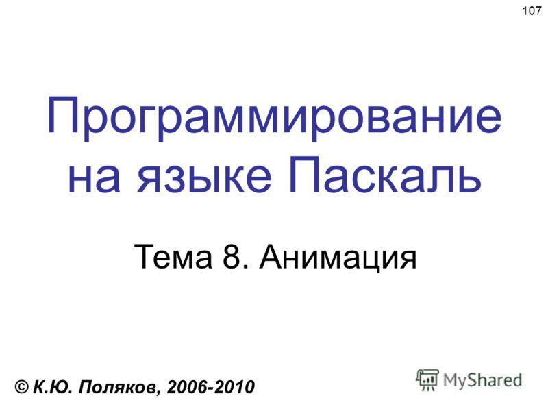 107 Программирование на языке Паскаль Тема 8. Анимация © К.Ю. Поляков, 2006-2010