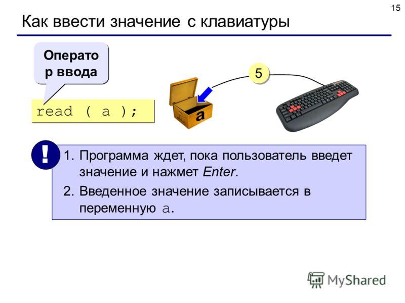15 Как ввести значение с клавиатуры read ( a ); 1.Программа ждет, пока пользователь введет значение и нажмет Enter. 2.Введенное значение записывается в переменную a. ! Операто р ввода 5 5