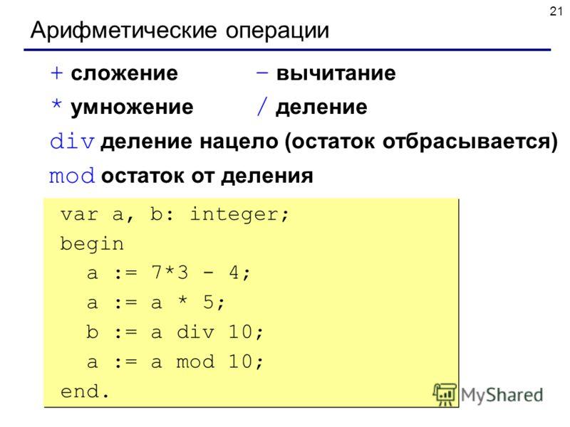 21 Арифметические операции + сложение – вычитание * умножение / деление div деление нацело (остаток отбрасывается) mod остаток от деления var a, b: integer; begin a := 7*3 - 4; { 17 } a := a * 5; { 85 } b := a div 10; { 8 } a := a mod 10; { 5 } end.