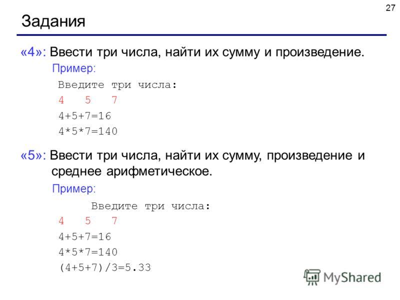 27 Задания «4»: Ввести три числа, найти их сумму и произведение. Пример: Введите три числа: 4 5 7 4+5+7=16 4*5*7=140 «5»: Ввести три числа, найти их сумму, произведение и среднее арифметическое. Пример: Введите три числа: 4 5 7 4+5+7=16 4*5*7=140 (4+