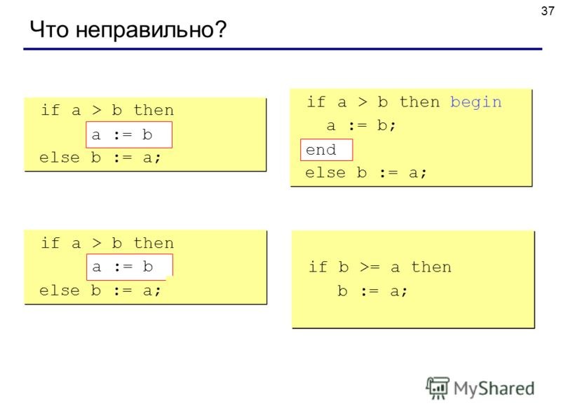 37 Что неправильно? if a > b then begin a := b; else b := a; if a > b then begin a := b; else b := a; if a > b then begin a := b; end; else b := a; if a > b then begin a := b; end; else b := a; if a > b then else begin b := a; end; if a > b then else