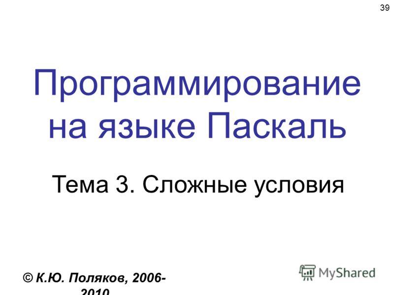 39 Программирование на языке Паскаль Тема 3. Сложные условия © К.Ю. Поляков, 2006- 2010