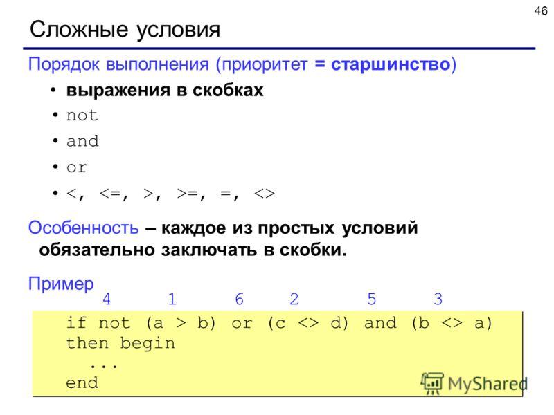 46 Сложные условия Порядок выполнения (приоритет = старшинство) выражения в скобках not and or, >=, =,  Особенность – каждое из простых условий обязательно заключать в скобки. Пример 4 1 6 2 5 3 if not (a > b) or (c  d) and (b  a) then begin... end i