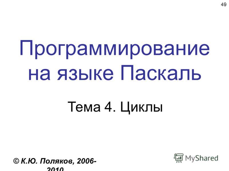 49 Программирование на языке Паскаль Тема 4. Циклы © К.Ю. Поляков, 2006- 2010