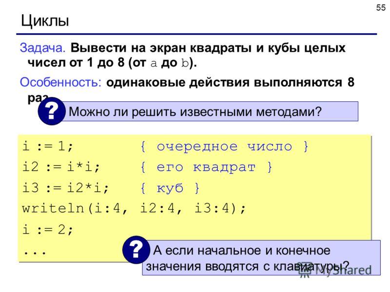 55 Циклы Задача. Вывести на экран квадраты и кубы целых чисел от 1 до 8 (от a до b ). Особенность: одинаковые действия выполняются 8 раз. Можно ли решить известными методами? ? i := 1; { очередное число } i2 := i*i;{ его квадрат } i3 := i2*i;{ куб }
