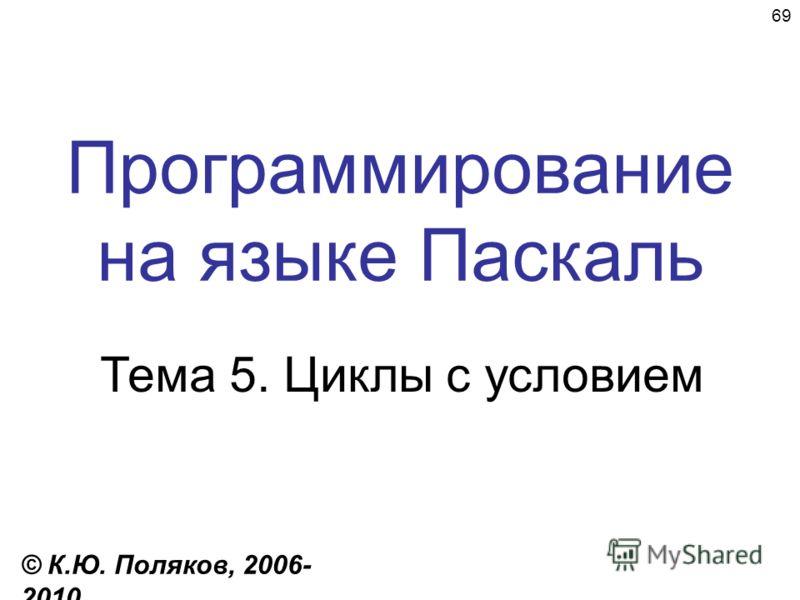 69 Программирование на языке Паскаль Тема 5. Циклы с условием © К.Ю. Поляков, 2006- 2010