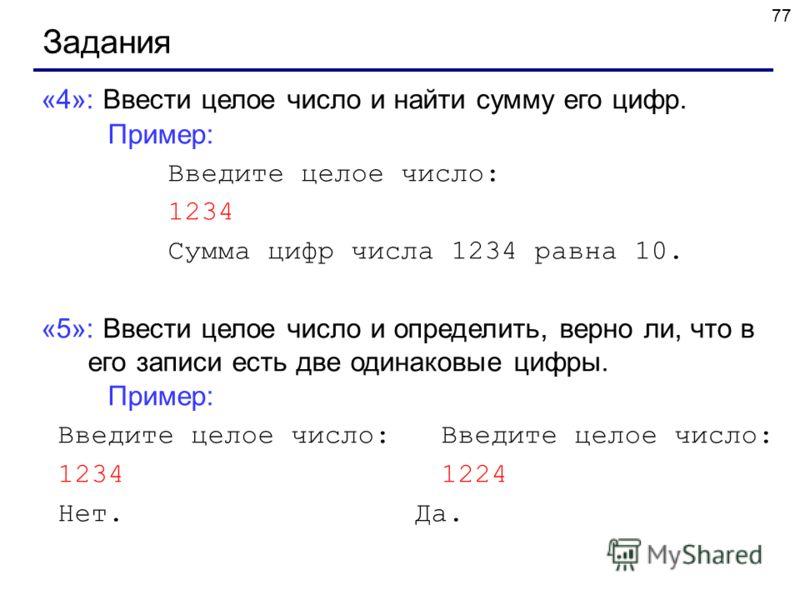 77 Задания «4»: Ввести целое число и найти сумму его цифр. Пример: Введите целое число: 1234 Сумма цифр числа 1234 равна 10. «5»: Ввести целое число и определить, верно ли, что в его записи есть две одинаковые цифры. Пример: Введите целое число: Введ