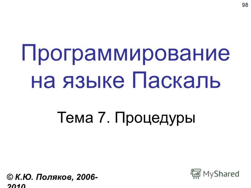 98 Программирование на языке Паскаль Тема 7. Процедуры © К.Ю. Поляков, 2006- 2010