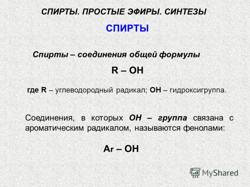 СПИРТЫ. ПРОСТЫЕ ЭФИРЫ. СИНТЕЗЫ СПИРТЫ Спирты – соединения общей формулы R – ОН Соединения, в которых ОН – группа связана с ароматическим радикалом, называются фенолами: А r – ОН где R – углеводородный радикал; ОН – гидроксигруппа.