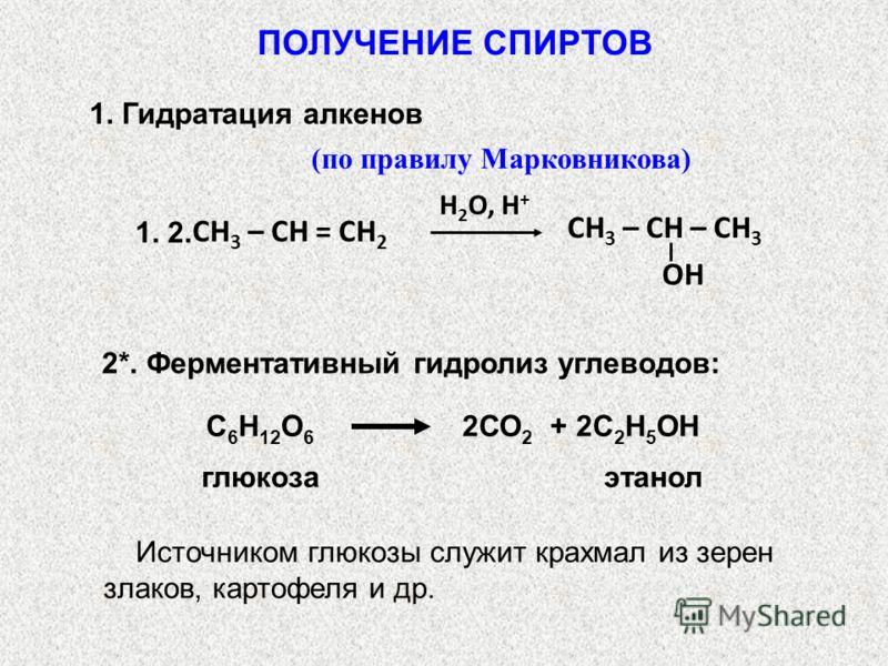 Н 2 О, H + СН 3 – СН – СН 3 OH СН 3 – СН = СН 2 1. 2. (по правилу Марковникова) 2*. Ферментативный гидролиз углеводов: С 6 Н 12 О 6 2СО 2 + 2С 2 Н 5 ОН глюкозаэтанол Источником глюкозы служит крахмал из зерен злаков, картофеля и др. ПОЛУЧЕНИЕ СПИРТОВ