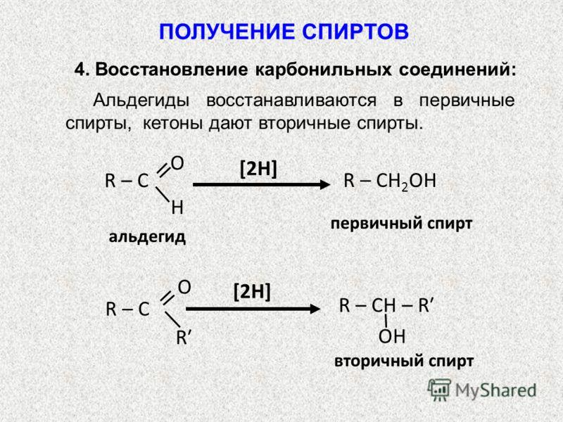 Альдегиды восстанавливаются в первичные спирты, кетоны дают вторичные спирты. [2Н] альдегид R – СН 2 ОН первичный спирт R – С O H [2Н] вторичный спирт O R R – С R – СН – R OH ПОЛУЧЕНИЕ СПИРТОВ 4. Восстановление карбонильных соединений: