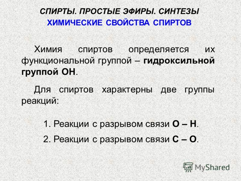 ХИМИЧЕСКИЕ СВОЙСТВА СПИРТОВ Химия спиртов определяется их функциональной группой – гидроксильной группой ОН. Для спиртов характерны две группы реакций: 1. Реакции с разрывом связи О – Н. 2. Реакции с разрывом связи С – О. СПИРТЫ. ПРОСТЫЕ ЭФИРЫ. СИНТЕ