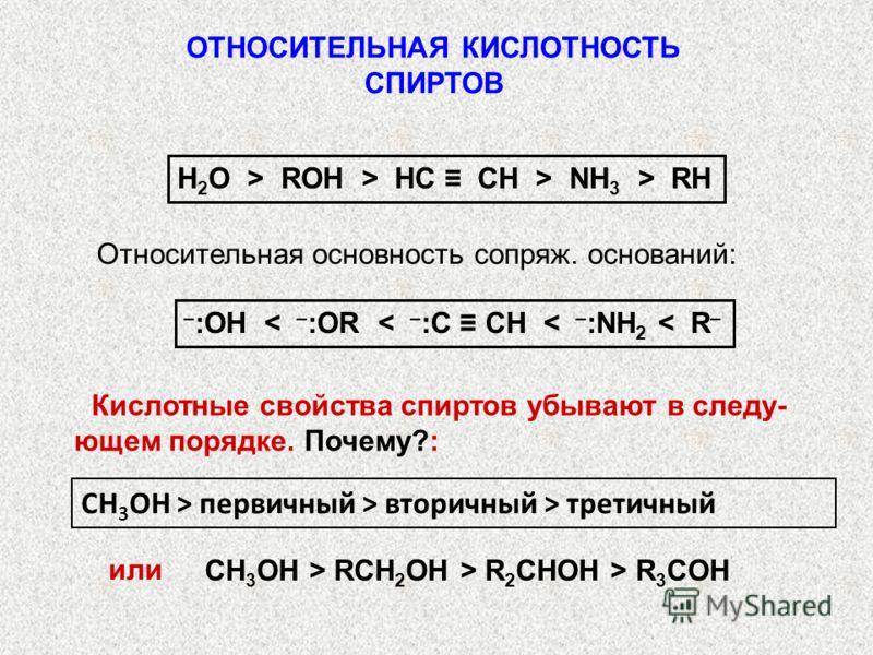 ОТНОСИТЕЛЬНАЯ КИСЛОТНОСТЬ СПИРТОВ Н 2 О > ROH > HC CH > NH 3 > RН Относительная основность сопряж. оснований: – :ОН < – :OR < – :C CH < – :NH 2 < R – Кислотные свойства спиртов убывают в следу- ющем порядке. Почему?: СН 3 ОН > RCH 2 OH > R 2 CHOH > R
