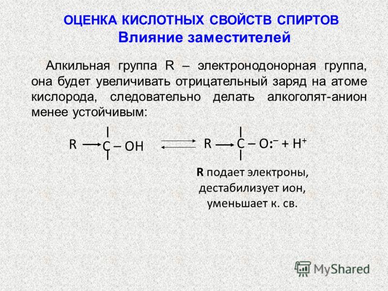 Алкильная группа R – электронодонорная группа, она будет увеличивать отрицательный заряд на атоме кислорода, следовательно делать алкоголят-анион менее устойчивым: C – O: – + H + R R C – OH R подает электроны, дестабилизует ион, уменьшает к. св. ОЦЕН