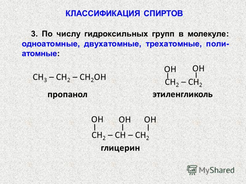 3. По числу гидроксильных групп в молекуле: одноатомные, двухатомные, трехатомные, поли- атомные: пропанол СН 3 – СН 2 – СН 2 ОН этиленгликоль СН 2 – СН 2 OH глицерин СН 2 – СН – СН 2 OH КЛАССИФИКАЦИЯ СПИРТОВ
