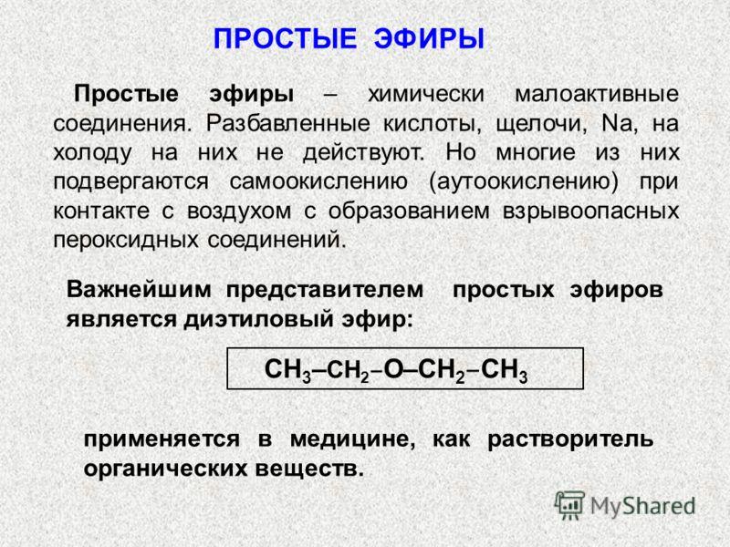 ПРОСТЫЕ ЭФИРЫ Простые эфиры – химически малоактивные соединения. Разбавленные кислоты, щелочи, Na, на холоду на них не действуют. Но многие из них подвергаются самоокислению (аутоокислению) при контакте с воздухом с образованием взрывоопасных перокси