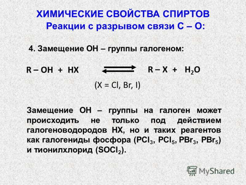 Реакции с разрывом связи С – О: 4. Замещение OH – группы галогеном: R – X + H 2 O R – OH + HX (X = Cl, Br, I) ХИМИЧЕСКИЕ СВОЙСТВА СПИРТОВ Замещение ОН – группы на галоген может происходить не только под действием галогеноводородов НX, но и таких реаг