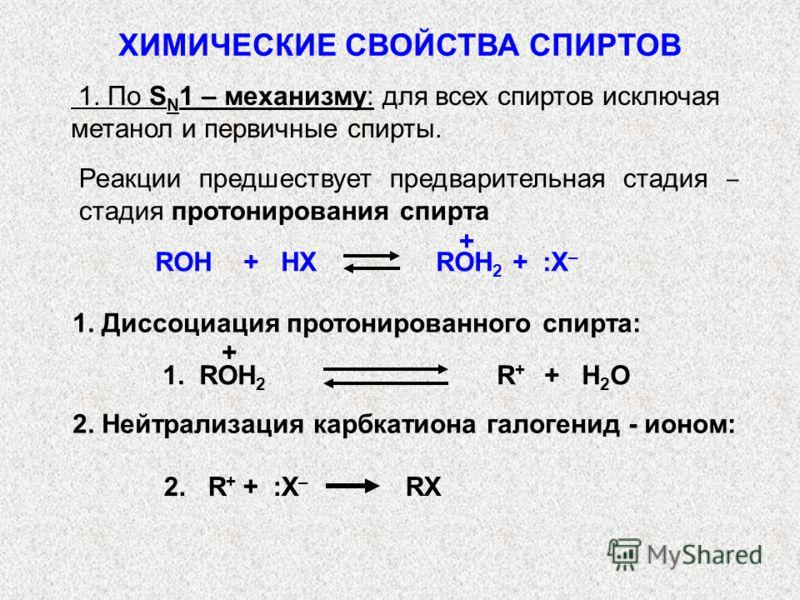 1. По S N 1 – механизму: для всех спиртов исключая метанол и первичные спирты. Реакции предшествует предварительная стадия стадия протонирования спирта ROH + HX ROH 2 + :X – + 1. ROH 2 R + + H 2 O 1. Диссоциация протонированного спирта: + 2. R + + :X