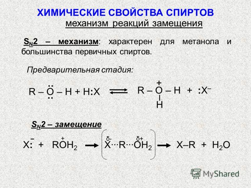 S N 2 – механизм: характерен для метанола и большинства первичных спиртов. Предварительная стадия: H + + :X–+ :X– R – O – H ·· R – O – H + H:X X: + ROH 2 XROH 2 X–R + H 2 O ХИМИЧЕСКИЕ СВОЙСТВА СПИРТОВ механизм реакций замещения + δ- δ+– S N 2 – замещ