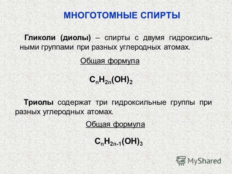 Гликоли (диолы) – спирты с двумя гидроксиль- ными группами при разных углеродных атомах. Общая формула С n H 2n (OH) 2 Триолы содержат три гидроксильные группы при разных углеродных атомах. Общая формула С n H 2n-1 (OH) 3 МНОГОТОМНЫЕ СПИРТЫ