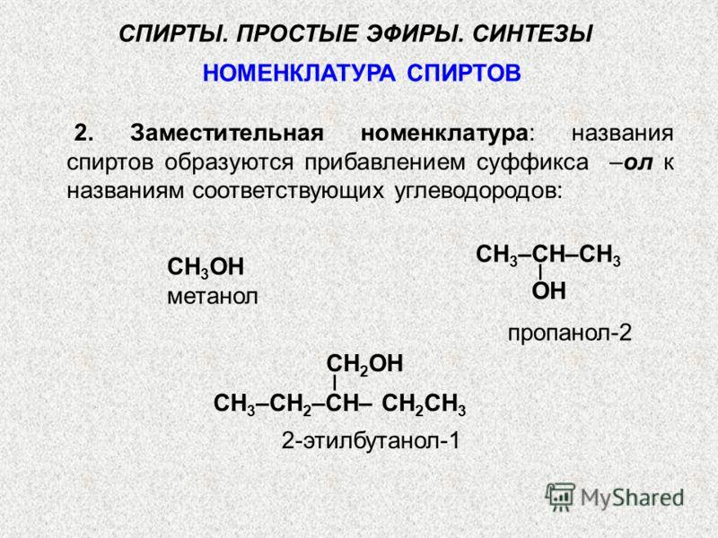 СН 3 ОН метанол СН 3 –СН–СН 3 СН 3 –СН 2 –СН– СН 2 СН 3 пропанол-2 OH CH 2 OH НОМЕНКЛАТУРА СПИРТОВ СПИРТЫ. ПРОСТЫЕ ЭФИРЫ. СИНТЕЗЫ 2. Заместительная номенклатура: названия спиртов образуются прибавлением суффикса –ол к названиям соответствующих углево
