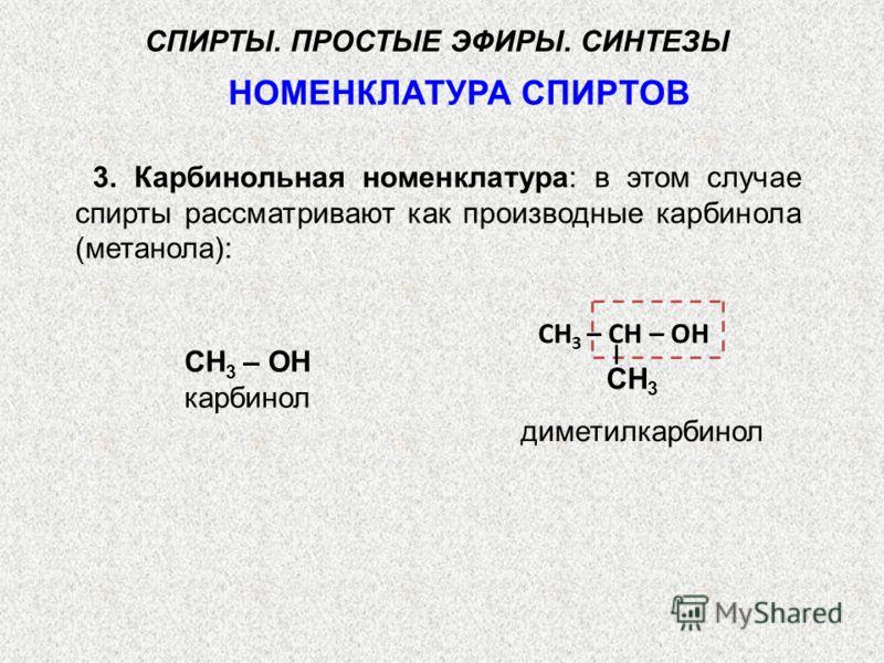 СН 3 – ОН карбинол СН 3 – СН – ОН НОМЕНКЛАТУРА СПИРТОВ СПИРТЫ. ПРОСТЫЕ ЭФИРЫ. СИНТЕЗЫ 3. Карбинольная номенклатура: в этом случае спирты рассматривают как производные карбинола (метанола): диметилкарбинол СН 3
