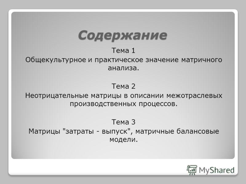 Содержание Тема 1 Общекультурное и практическое значение матричного анализа. Тема 2 Неотрицательные матрицы в описании межотраслевых производственных процессов. Тема 3 Матрицы затраты - выпуск, матричные балансовые модели.
