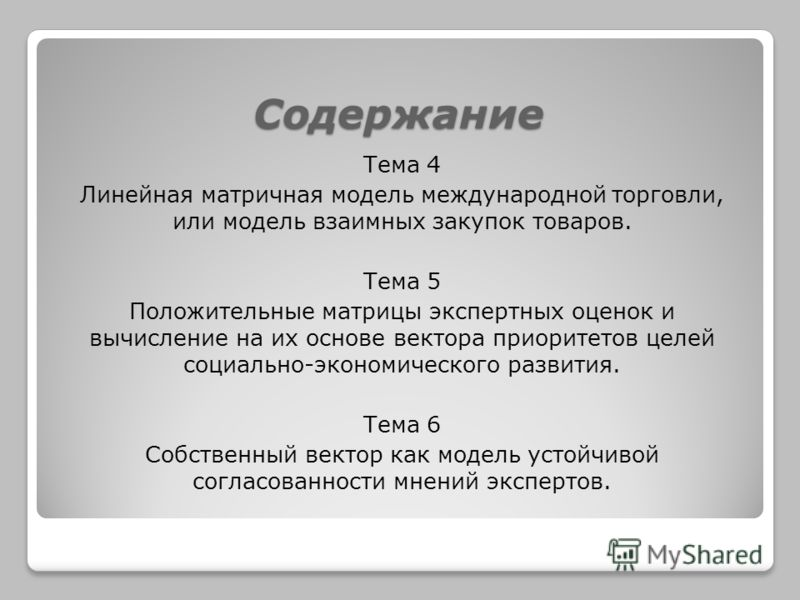 Содержание Тема 4 Линейная матричная модель международной торговли, или модель взаимных закупок товаров. Тема 5 Положительные матрицы экспертных оценок и вычисление на их основе вектора приоритетов целей социально-экономического развития. Тема 6 Собс