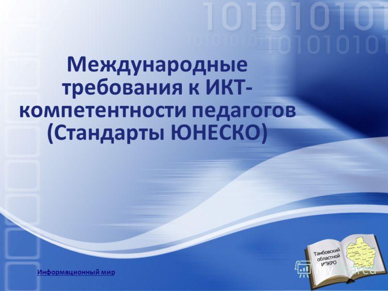 Международные требования к ИКТ- компетентности педагогов (Стандарты ЮНЕСКО) Информационный мир